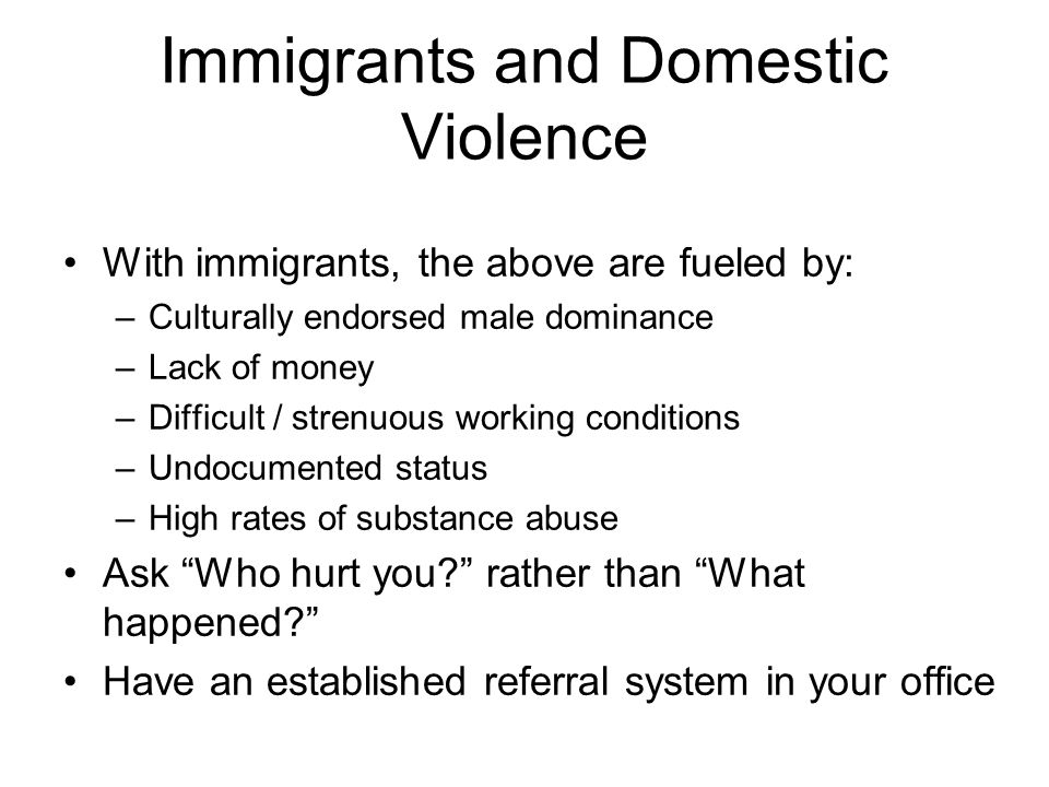 Immigrants and Domestic Violence With immigrants, the above are fueled by: –Culturally endorsed male dominance –Lack of money –Difficult / strenuous working conditions –Undocumented status –High rates of substance abuse Ask Who hurt you.