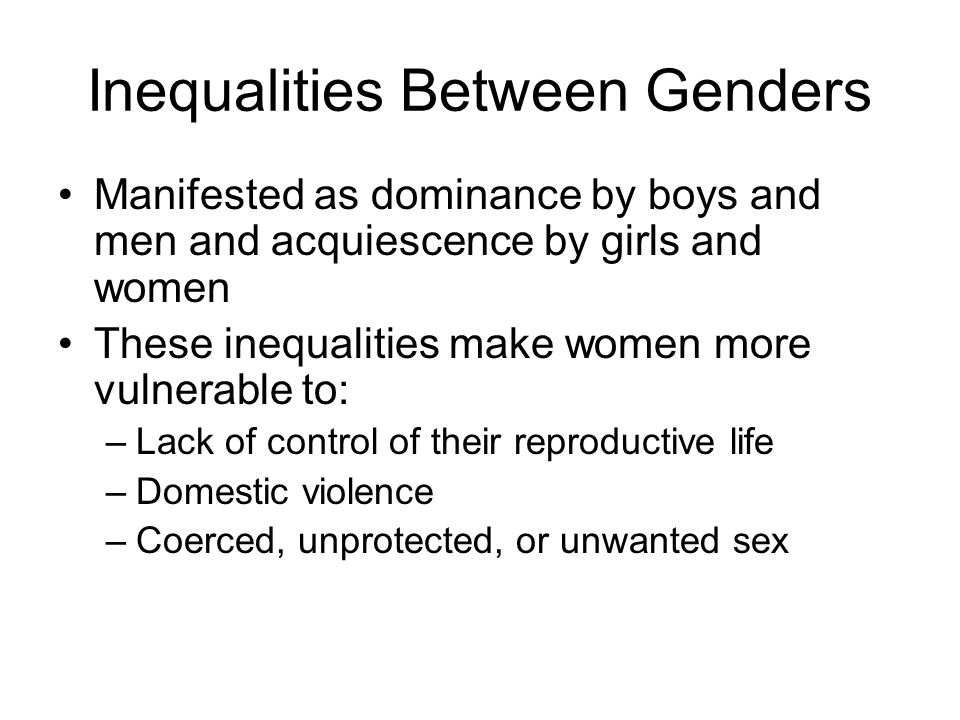 Inequalities Between Genders Manifested as dominance by boys and men and acquiescence by girls and women These inequalities make women more vulnerable to: –Lack of control of their reproductive life –Domestic violence –Coerced, unprotected, or unwanted sex