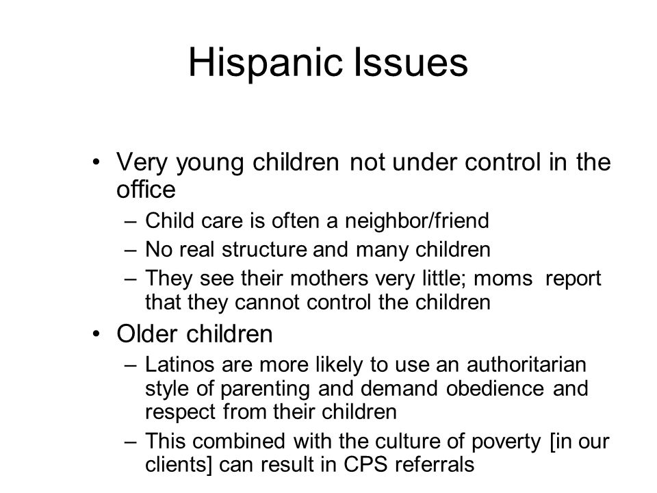 Hispanic Issues Very young children not under control in the office –Child care is often a neighbor/friend –No real structure and many children –They see their mothers very little; moms report that they cannot control the children Older children –Latinos are more likely to use an authoritarian style of parenting and demand obedience and respect from their children –This combined with the culture of poverty [in our clients] can result in CPS referrals