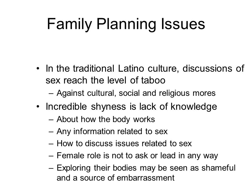 Family Planning Issues In the traditional Latino culture, discussions of sex reach the level of taboo –Against cultural, social and religious mores Incredible shyness is lack of knowledge –About how the body works –Any information related to sex –How to discuss issues related to sex –Female role is not to ask or lead in any way –Exploring their bodies may be seen as shameful and a source of embarrassment