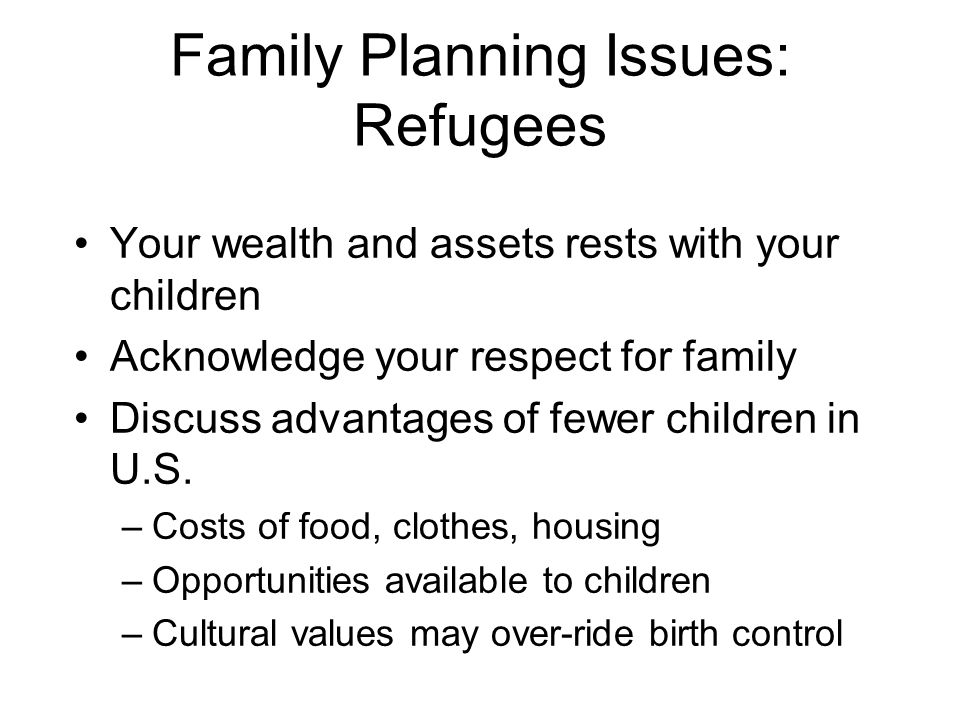 Family Planning Issues: Refugees Your wealth and assets rests with your children Acknowledge your respect for family Discuss advantages of fewer children in U.S.