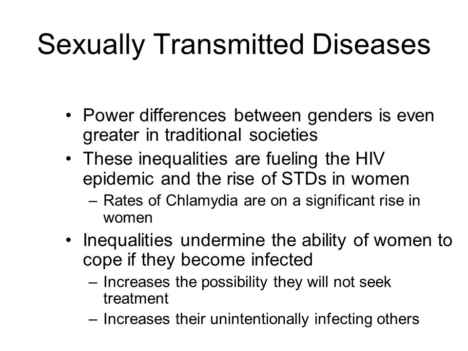 Sexually Transmitted Diseases Power differences between genders is even greater in traditional societies These inequalities are fueling the HIV epidemic and the rise of STDs in women –Rates of Chlamydia are on a significant rise in women Inequalities undermine the ability of women to cope if they become infected –Increases the possibility they will not seek treatment –Increases their unintentionally infecting others