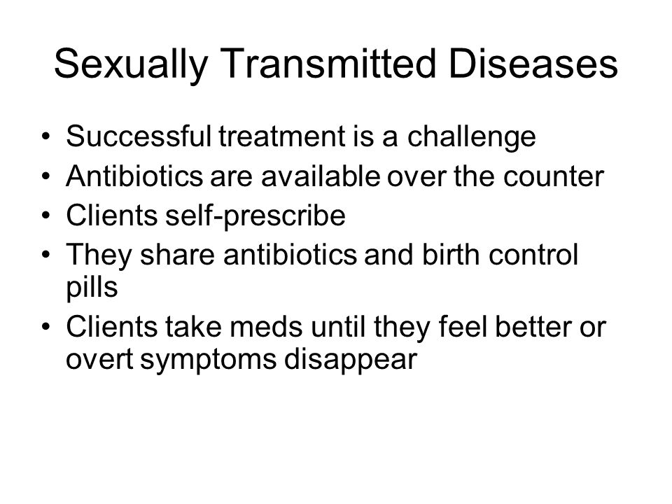 Sexually Transmitted Diseases Successful treatment is a challenge Antibiotics are available over the counter Clients self-prescribe They share antibiotics and birth control pills Clients take meds until they feel better or overt symptoms disappear
