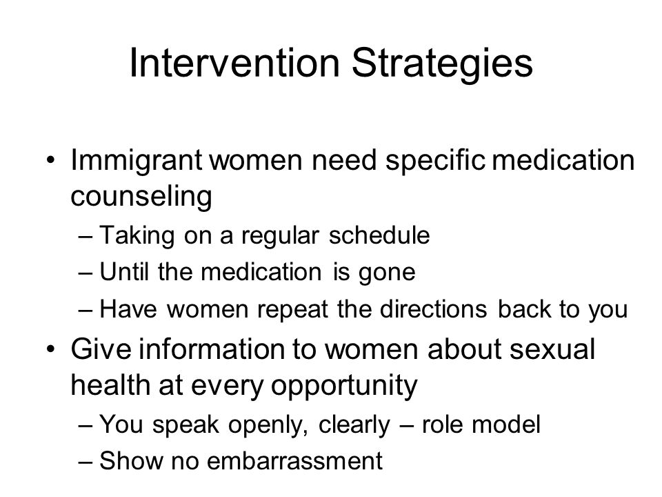 Intervention Strategies Immigrant women need specific medication counseling –Taking on a regular schedule –Until the medication is gone –Have women repeat the directions back to you Give information to women about sexual health at every opportunity –You speak openly, clearly – role model –Show no embarrassment