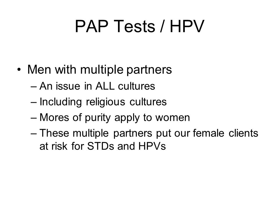 PAP Tests / HPV Men with multiple partners –An issue in ALL cultures –Including religious cultures –Mores of purity apply to women –These multiple partners put our female clients at risk for STDs and HPVs