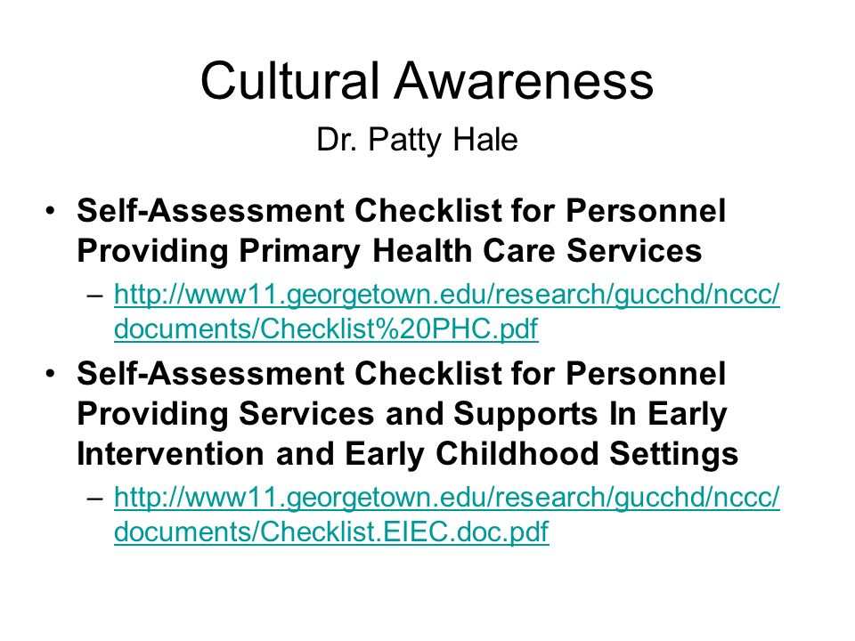 Cultural Awareness Self-Assessment Checklist for Personnel Providing Primary Health Care Services –http://www11.georgetown.edu/research/gucchd/nccc/ documents/Checklist%20PHC.pdfhttp://www11.georgetown.edu/research/gucchd/nccc/ documents/Checklist%20PHC.pdf Self-Assessment Checklist for Personnel Providing Services and Supports In Early Intervention and Early Childhood Settings –http://www11.georgetown.edu/research/gucchd/nccc/ documents/Checklist.EIEC.doc.pdfhttp://www11.georgetown.edu/research/gucchd/nccc/ documents/Checklist.EIEC.doc.pdf Dr.