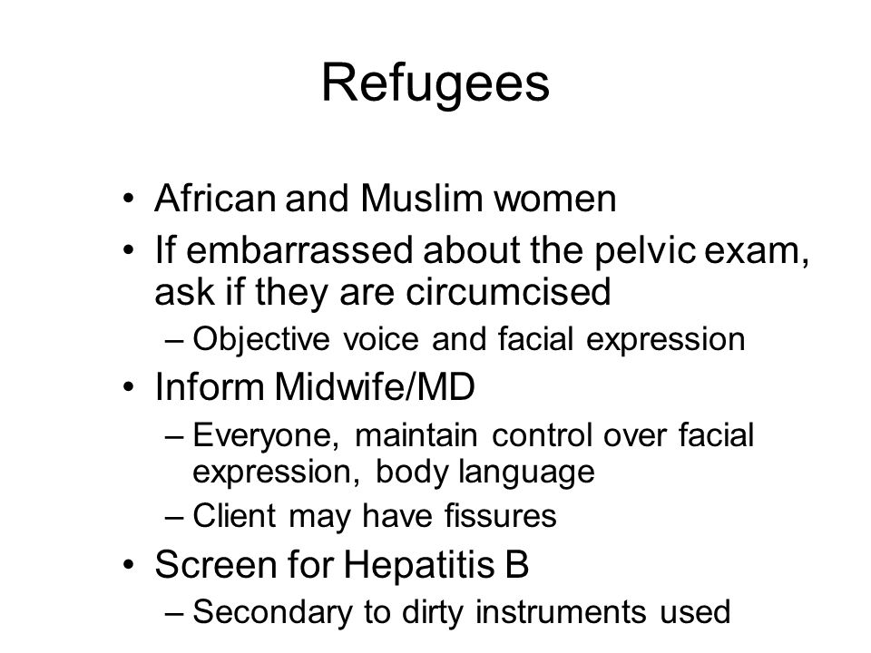 Refugees African and Muslim women If embarrassed about the pelvic exam, ask if they are circumcised –Objective voice and facial expression Inform Midwife/MD –Everyone, maintain control over facial expression, body language –Client may have fissures Screen for Hepatitis B –Secondary to dirty instruments used
