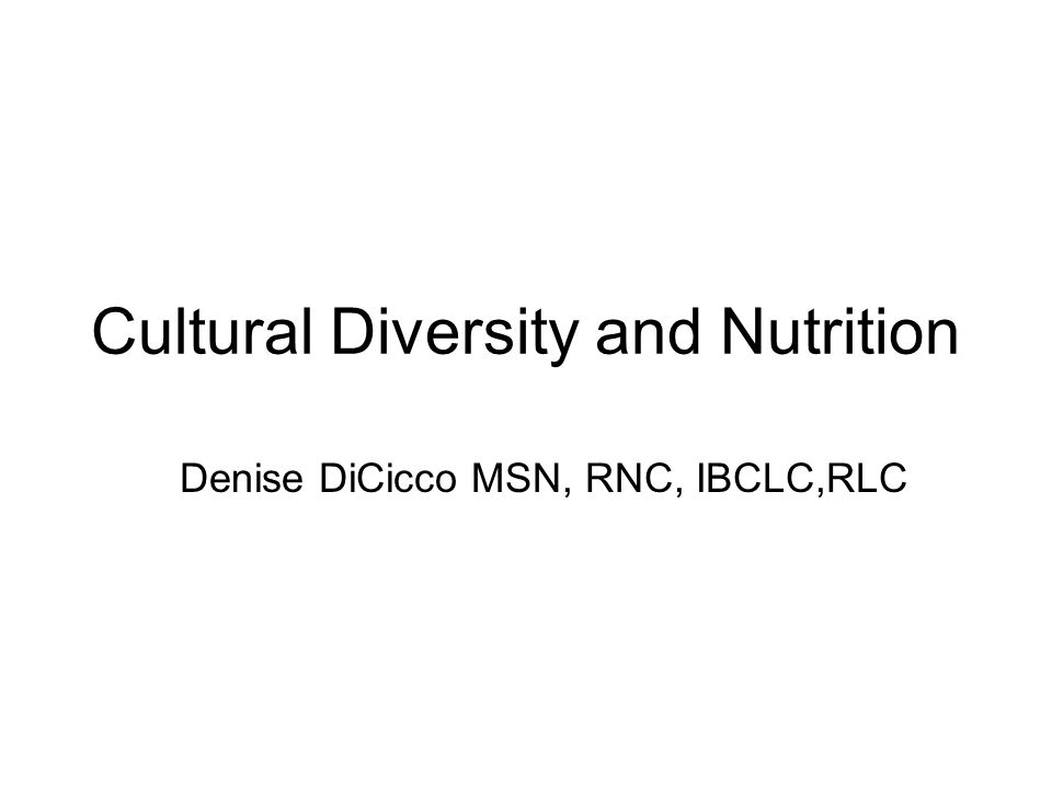 Cultural Diversity and Nutrition Denise DiCicco MSN, RNC, IBCLC,RLC