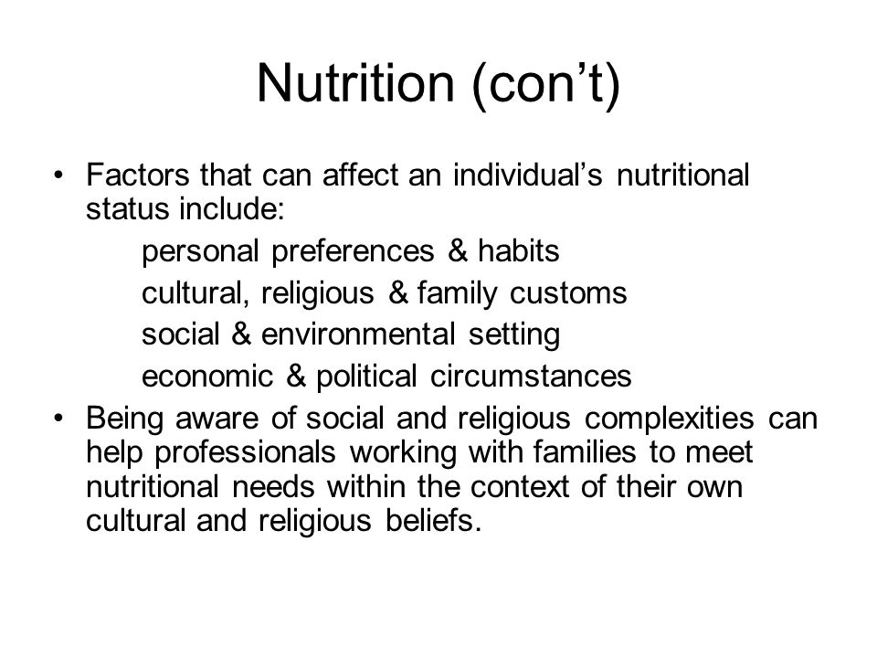 Nutrition (cont) Factors that can affect an individuals nutritional status include: personal preferences & habits cultural, religious & family customs social & environmental setting economic & political circumstances Being aware of social and religious complexities can help professionals working with families to meet nutritional needs within the context of their own cultural and religious beliefs.