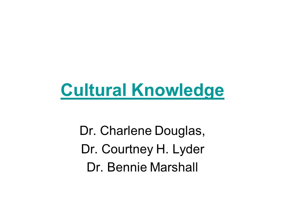 Cultural Knowledge Dr. Charlene Douglas, Dr. Courtney H. Lyder Dr. Bennie Marshall