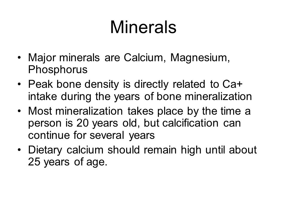 Minerals Major minerals are Calcium, Magnesium, Phosphorus Peak bone density is directly related to Ca+ intake during the years of bone mineralization Most mineralization takes place by the time a person is 20 years old, but calcification can continue for several years Dietary calcium should remain high until about 25 years of age.