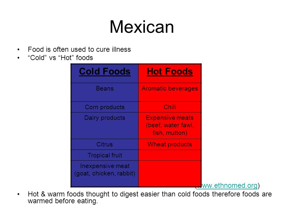 Mexican Food is often used to cure illness Cold vs Hot foods (www.ethnomed.org)www.ethnomed.org Hot & warm foods thought to digest easier than cold foods therefore foods are warmed before eating.