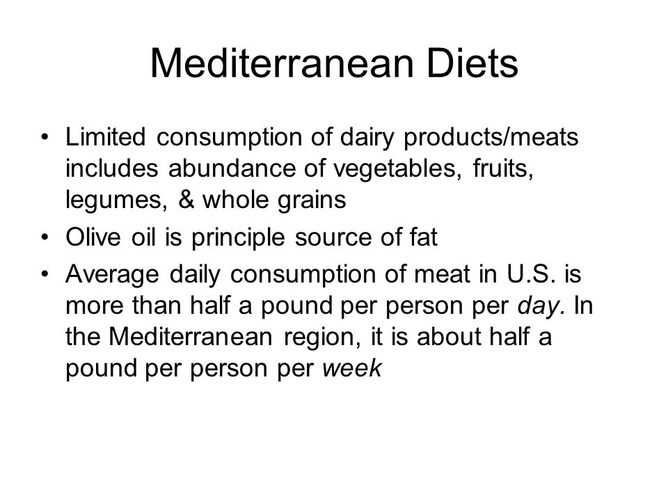 Mediterranean Diets Limited consumption of dairy products/meats includes abundance of vegetables, fruits, legumes, & whole grains Olive oil is principle source of fat Average daily consumption of meat in U.S.