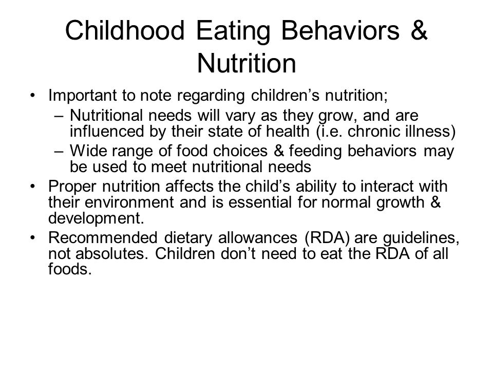 Childhood Eating Behaviors & Nutrition Important to note regarding childrens nutrition; –Nutritional needs will vary as they grow, and are influenced by their state of health (i.e.