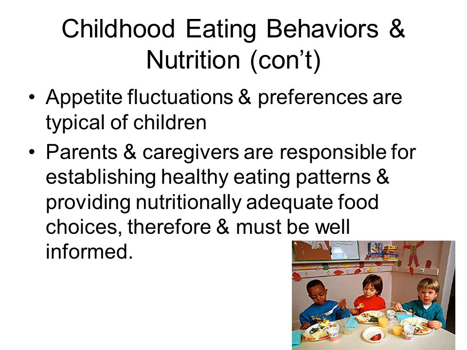 Childhood Eating Behaviors & Nutrition (cont) Appetite fluctuations & preferences are typical of children Parents & caregivers are responsible for establishing healthy eating patterns & providing nutritionally adequate food choices, therefore & must be well informed.