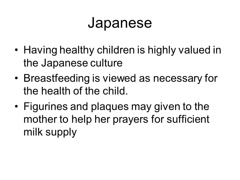 Japanese Having healthy children is highly valued in the Japanese culture Breastfeeding is viewed as necessary for the health of the child.