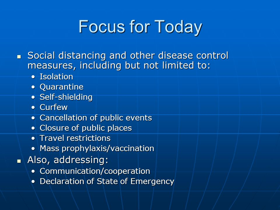 Focus for Today Social distancing and other disease control measures, including but not limited to: Social distancing and other disease control measures, including but not limited to: IsolationIsolation QuarantineQuarantine Self-shieldingSelf-shielding CurfewCurfew Cancellation of public eventsCancellation of public events Closure of public placesClosure of public places Travel restrictionsTravel restrictions Mass prophylaxis/vaccinationMass prophylaxis/vaccination Also, addressing: Also, addressing: Communication/cooperationCommunication/cooperation Declaration of State of EmergencyDeclaration of State of Emergency