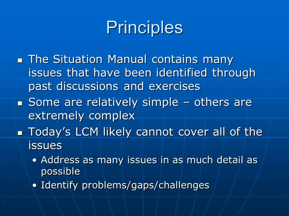 Principles The Situation Manual contains many issues that have been identified through past discussions and exercises The Situation Manual contains many issues that have been identified through past discussions and exercises Some are relatively simple – others are extremely complex Some are relatively simple – others are extremely complex Todays LCM likely cannot cover all of the issues Todays LCM likely cannot cover all of the issues Address as many issues in as much detail as possibleAddress as many issues in as much detail as possible Identify problems/gaps/challengesIdentify problems/gaps/challenges