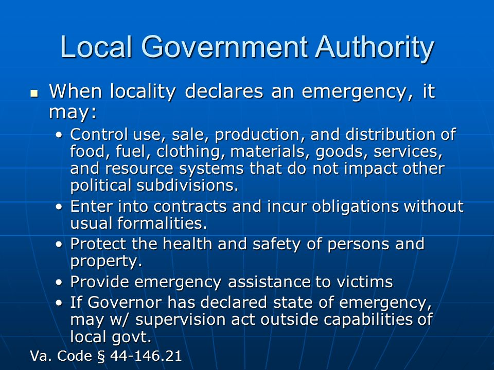 Local Government Authority When locality declares an emergency, it may: When locality declares an emergency, it may: Control use, sale, production, and distribution of food, fuel, clothing, materials, goods, services, and resource systems that do not impact other political subdivisions.Control use, sale, production, and distribution of food, fuel, clothing, materials, goods, services, and resource systems that do not impact other political subdivisions.