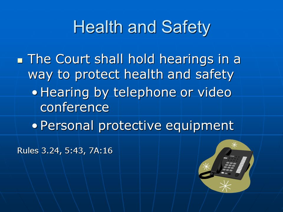 Health and Safety The Court shall hold hearings in a way to protect health and safety The Court shall hold hearings in a way to protect health and safety Hearing by telephone or video conferenceHearing by telephone or video conference Personal protective equipmentPersonal protective equipment Rules 3.24, 5:43, 7A:16