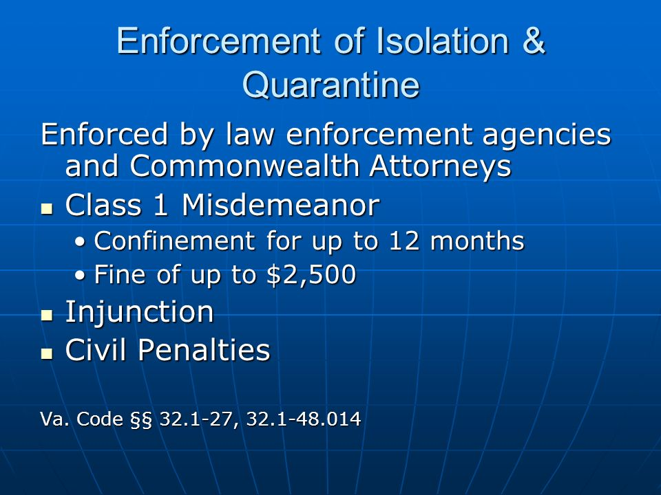 Enforcement of Isolation & Quarantine Enforced by law enforcement agencies and Commonwealth Attorneys Class 1 Misdemeanor Class 1 Misdemeanor Confinement for up to 12 monthsConfinement for up to 12 months Fine of up to $2,500Fine of up to $2,500 Injunction Injunction Civil Penalties Civil Penalties Va.