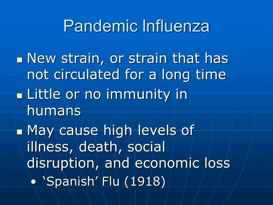 Pandemic Influenza New strain, or strain that has not circulated for a long time New strain, or strain that has not circulated for a long time Little or no immunity in humans Little or no immunity in humans May cause high levels of illness, death, social disruption, and economic loss May cause high levels of illness, death, social disruption, and economic loss Spanish Flu (1918) Spanish Flu (1918)