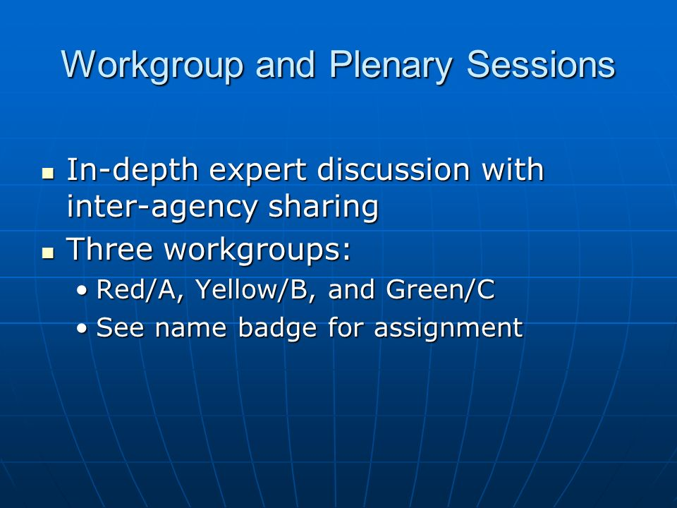 Workgroup and Plenary Sessions In-depth expert discussion with inter-agency sharing In-depth expert discussion with inter-agency sharing Three workgroups: Three workgroups: Red/A, Yellow/B, and Green/CRed/A, Yellow/B, and Green/C See name badge for assignmentSee name badge for assignment