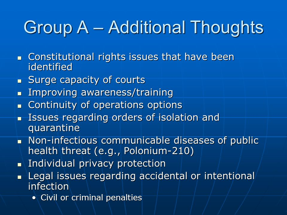 Group A – Additional Thoughts Constitutional rights issues that have been identified Constitutional rights issues that have been identified Surge capacity of courts Surge capacity of courts Improving awareness/training Improving awareness/training Continuity of operations options Continuity of operations options Issues regarding orders of isolation and quarantine Issues regarding orders of isolation and quarantine Non-infectious communicable diseases of public health threat (e.g., Polonium-210) Non-infectious communicable diseases of public health threat (e.g., Polonium-210) Individual privacy protection Individual privacy protection Legal issues regarding accidental or intentional infection Legal issues regarding accidental or intentional infection Civil or criminal penaltiesCivil or criminal penalties