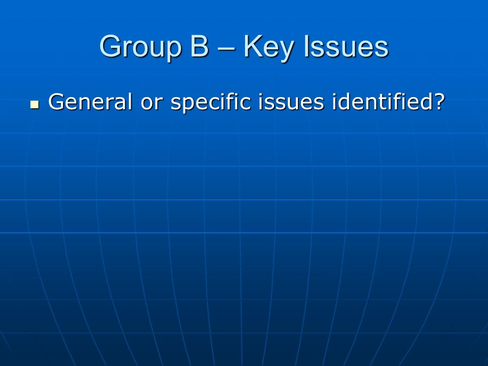 Group B – Key Issues General or specific issues identified General or specific issues identified
