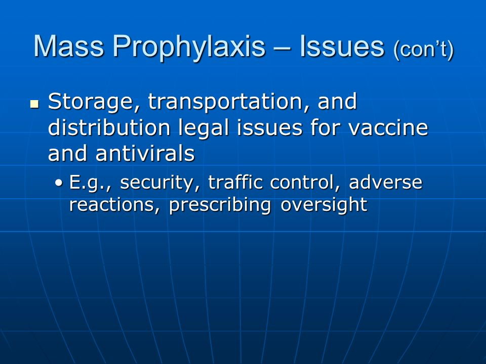 Mass Prophylaxis – Issues (cont) Storage, transportation, and distribution legal issues for vaccine and antivirals Storage, transportation, and distribution legal issues for vaccine and antivirals E.g., security, traffic control, adverse reactions, prescribing oversightE.g., security, traffic control, adverse reactions, prescribing oversight