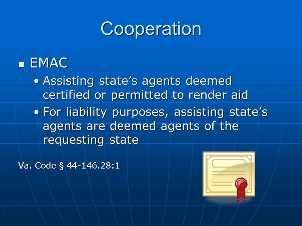 Cooperation EMAC EMAC Assisting states agents deemed certified or permitted to render aidAssisting states agents deemed certified or permitted to render aid For liability purposes, assisting states agents are deemed agents of the requesting stateFor liability purposes, assisting states agents are deemed agents of the requesting state Va.