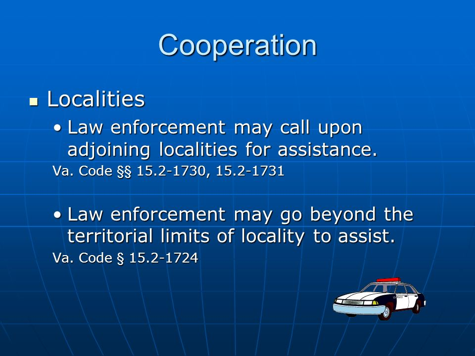 Cooperation Localities Localities Law enforcement may call upon adjoining localities for assistance.Law enforcement may call upon adjoining localities for assistance.