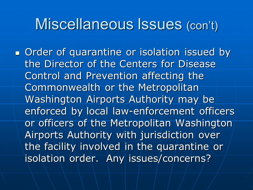 Miscellaneous Issues (cont) Order of quarantine or isolation issued by the Director of the Centers for Disease Control and Prevention affecting the Commonwealth or the Metropolitan Washington Airports Authority may be enforced by local law-enforcement officers or officers of the Metropolitan Washington Airports Authority with jurisdiction over the facility involved in the quarantine or isolation order.