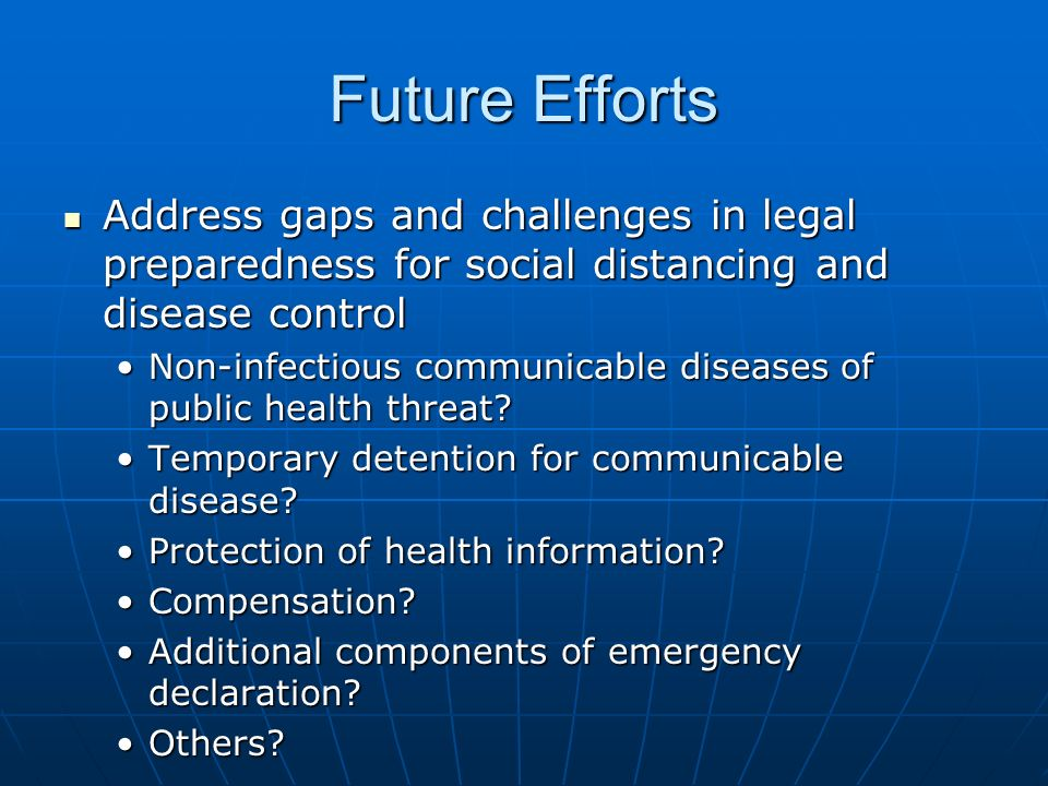 Future Efforts Address gaps and challenges in legal preparedness for social distancing and disease control Address gaps and challenges in legal preparedness for social distancing and disease control Non-infectious communicable diseases of public health threat Non-infectious communicable diseases of public health threat.