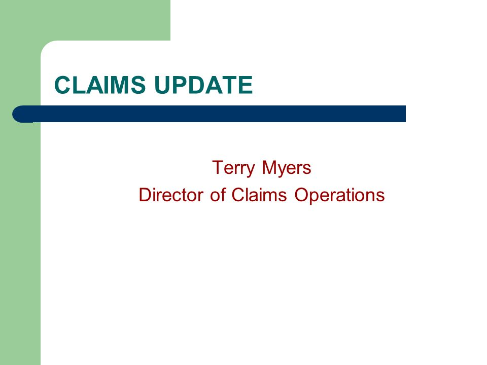 CLAIMS UPDATE Terry Myers Director of Claims Operations