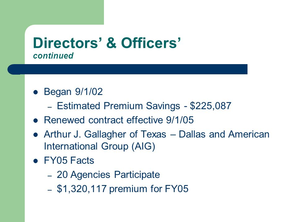 Directors & Officers continued Began 9/1/02 – Estimated Premium Savings - $225,087 Renewed contract effective 9/1/05 Arthur J.