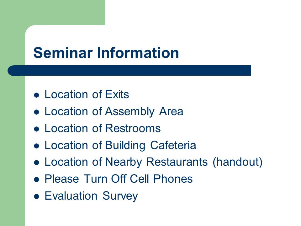 Seminar Information Location of Exits Location of Assembly Area Location of Restrooms Location of Building Cafeteria Location of Nearby Restaurants (handout) Please Turn Off Cell Phones Evaluation Survey