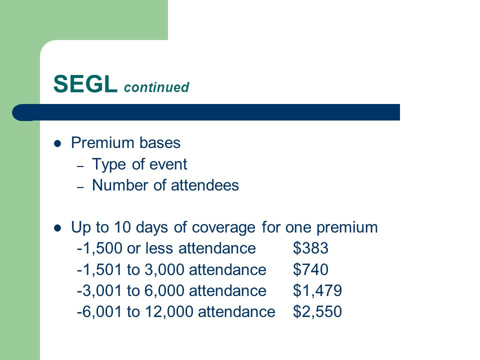 SEGL continued Premium bases – Type of event – Number of attendees Up to 10 days of coverage for one premium -1,500 or less attendance $383 -1,501 to 3,000 attendance $740 -3,001 to 6,000 attendance $1,479 -6,001 to 12,000 attendance $2,550