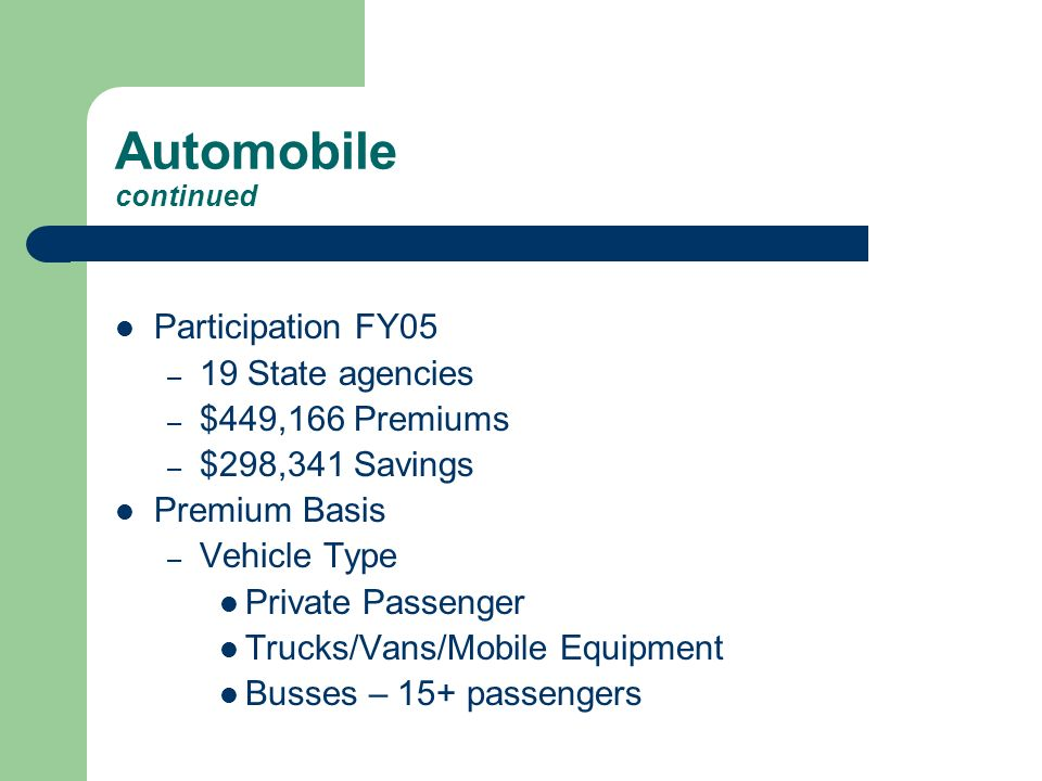 Automobile continued Participation FY05 – 19 State agencies – $449,166 Premiums – $298,341 Savings Premium Basis – Vehicle Type Private Passenger Trucks/Vans/Mobile Equipment Busses – 15+ passengers