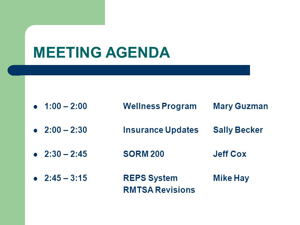 MEETING AGENDA 1:00 – 2:00Wellness ProgramMary Guzman 2:00 – 2:30Insurance UpdatesSally Becker 2:30 – 2:45SORM 200Jeff Cox 2:45 – 3:15REPS SystemMike Hay RMTSA Revisions