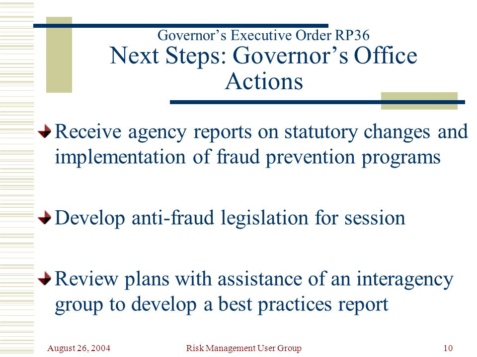 August 26, 2004 Risk Management User Group10 Governors Executive Order RP36 Next Steps: Governors Office Actions Receive agency reports on statutory changes and implementation of fraud prevention programs Develop anti-fraud legislation for session Review plans with assistance of an interagency group to develop a best practices report