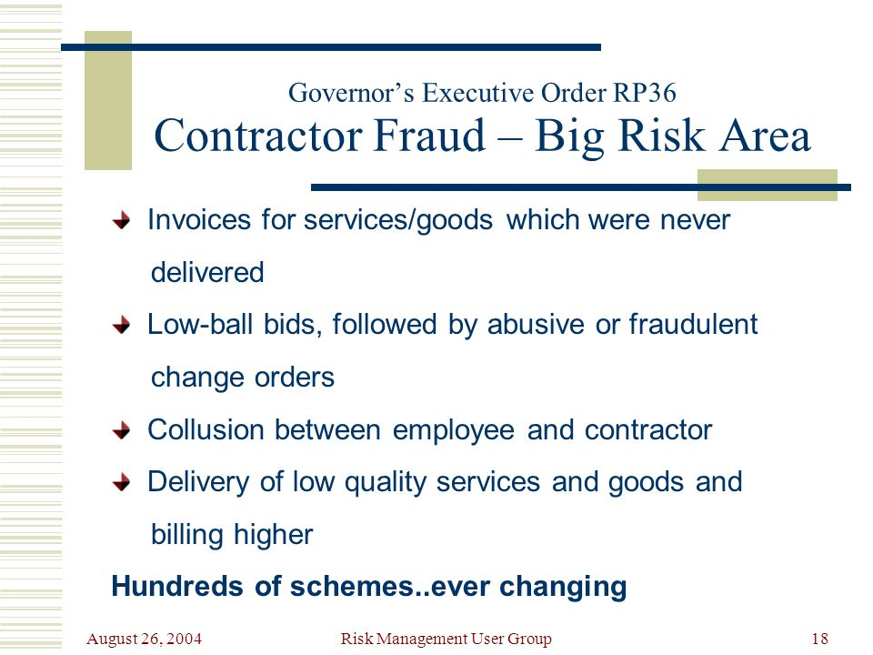 August 26, 2004 Risk Management User Group18 Governors Executive Order RP36 Contractor Fraud – Big Risk Area Invoices for services/goods which were never delivered Low-ball bids, followed by abusive or fraudulent change orders Collusion between employee and contractor Delivery of low quality services and goods and billing higher Hundreds of schemes..ever changing