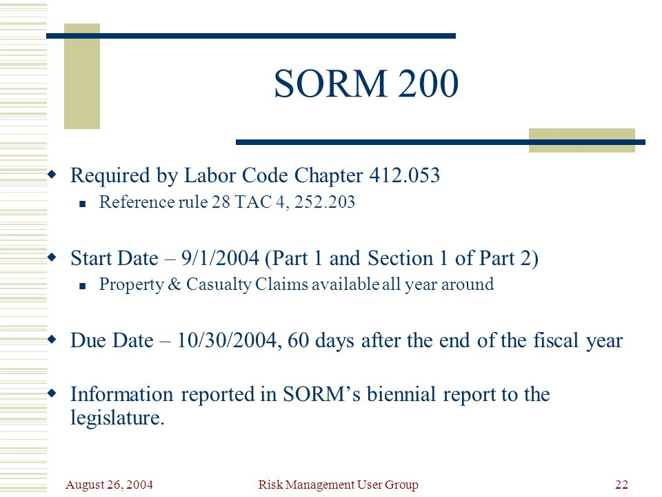 August 26, 2004 Risk Management User Group22 SORM 200 Required by Labor Code Chapter 412.053 Reference rule 28 TAC 4, 252.203 Start Date – 9/1/2004 (Part 1 and Section 1 of Part 2) Property & Casualty Claims available all year around Due Date – 10/30/2004, 60 days after the end of the fiscal year Information reported in SORMs biennial report to the legislature.