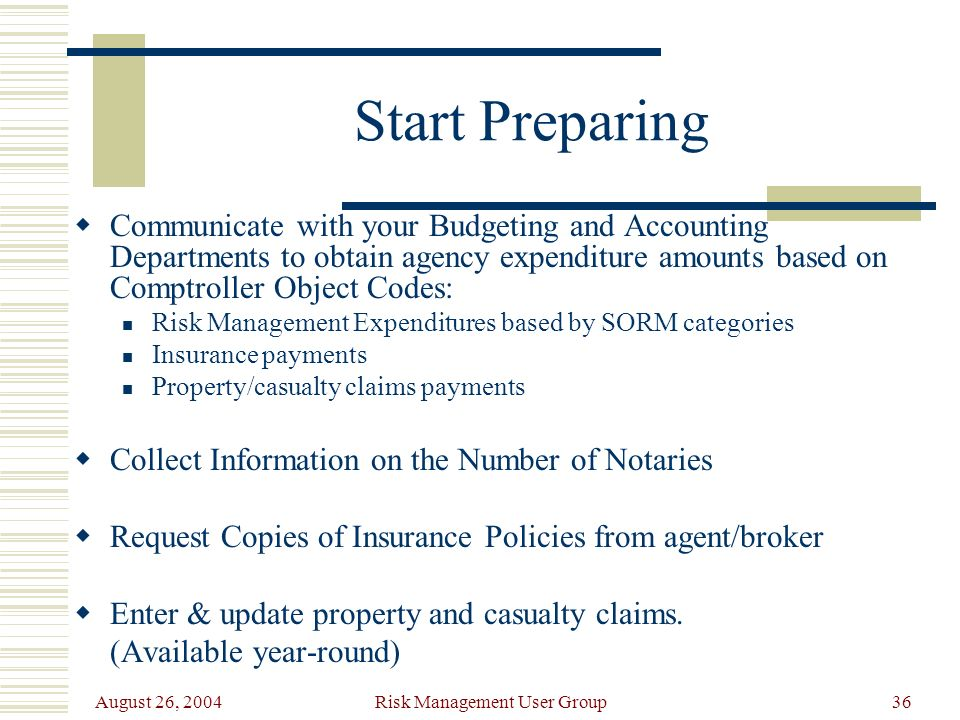 August 26, 2004 Risk Management User Group36 Start Preparing Communicate with your Budgeting and Accounting Departments to obtain agency expenditure amounts based on Comptroller Object Codes: Risk Management Expenditures based by SORM categories Insurance payments Property/casualty claims payments Collect Information on the Number of Notaries Request Copies of Insurance Policies from agent/broker Enter & update property and casualty claims.