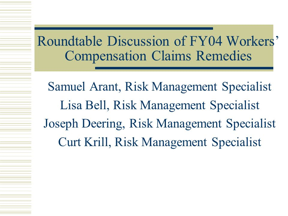 Roundtable Discussion of FY04 Workers Compensation Claims Remedies Samuel Arant, Risk Management Specialist Lisa Bell, Risk Management Specialist Joseph Deering, Risk Management Specialist Curt Krill, Risk Management Specialist