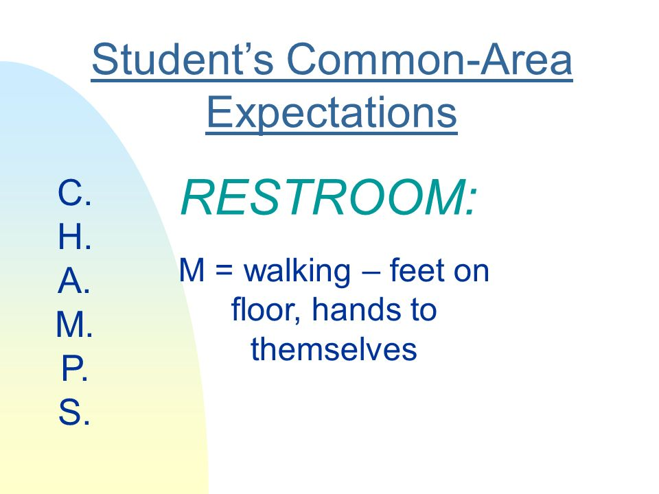 Students Common-Area Expectations RESTROOM: M = walking – feet on floor, hands to themselves C.