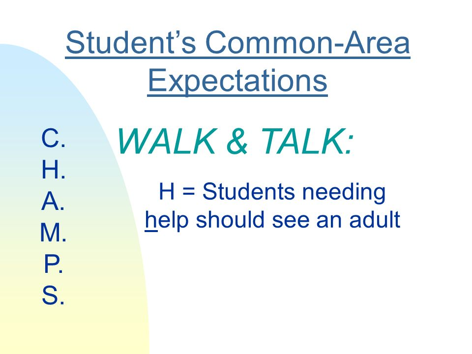 Students Common-Area Expectations WALK & TALK: H = Students needing help should see an adult C.