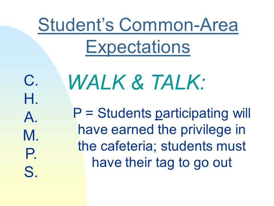 Students Common-Area Expectations WALK & TALK: P = Students participating will have earned the privilege in the cafeteria; students must have their tag to go out C.
