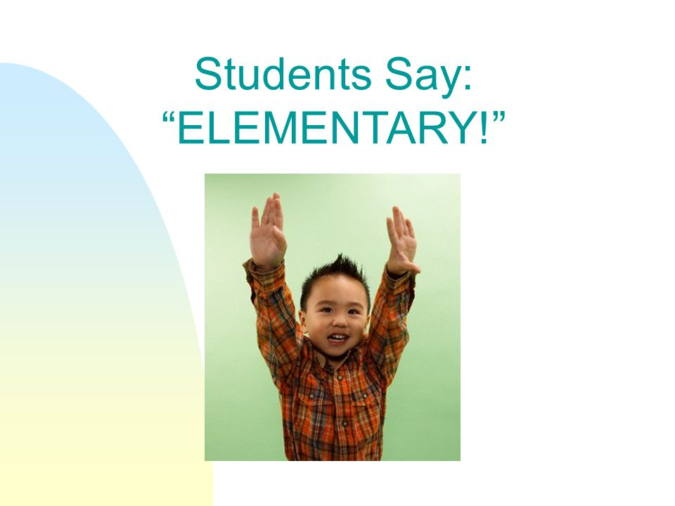 Students Say: ELEMENTARY!