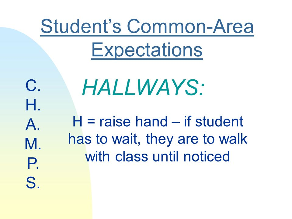 Students Common-Area Expectations HALLWAYS: H = raise hand – if student has to wait, they are to walk with class until noticed C.